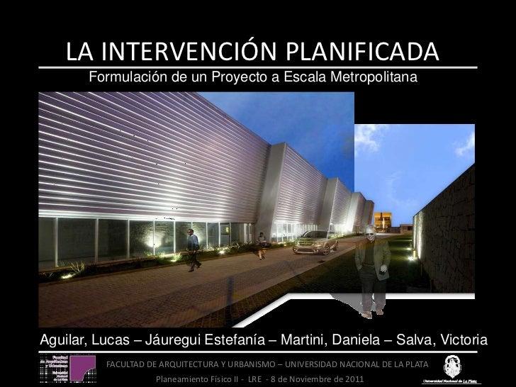 LA INTERVENCIÓN PLANIFICADA       Formulación de un Proyecto a Escala MetropolitanaAguilar, Lucas – Jáuregui Estefanía – M...