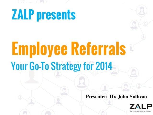 ZALP presents  Employee Referrals  Your Go-To Strategy for 2014  Presenter: Dr. John Sullivan