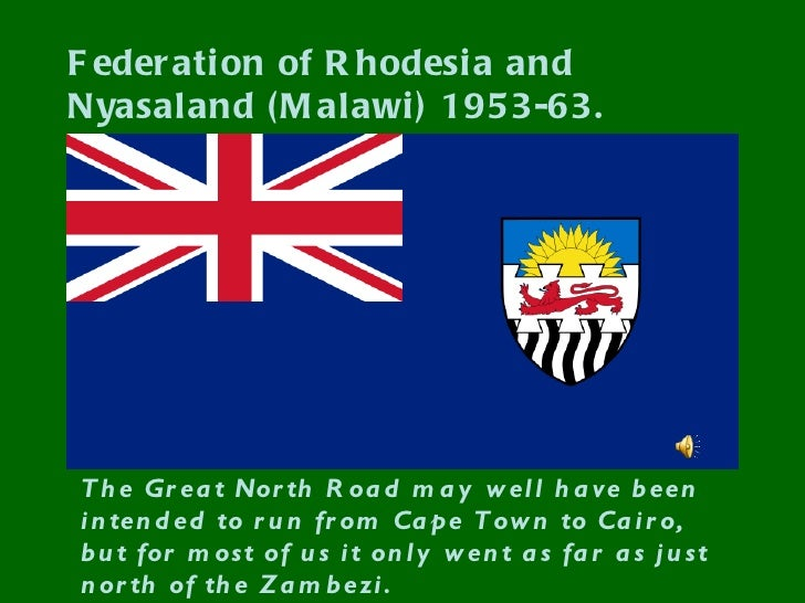 F eder ati on of R hodesi a andNyasaland ( M alawi ) 1953-63.T h e Gr ea t Nor th R oa d m a y w el l h a ve b eeni n ten ...