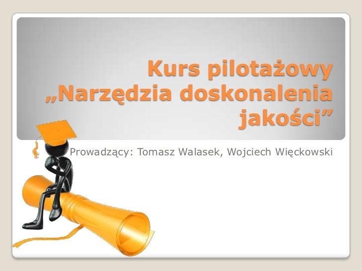 """Kurs pilotażowy""""Narzędzia doskonalenia                jakości""""  Prowadzący: Tomasz Walasek, Wojciech Więckowski"""