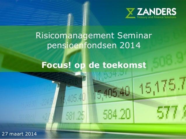 1 Risicomanagement Seminar pensioenfondsen 2014 Focus! op de toekomst 27 maart 2014