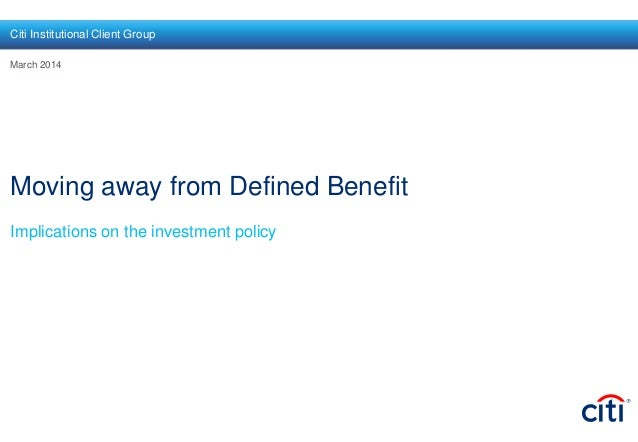 Moving away from Defined Benefit Implications on the investment policy March 2014 Citi Institutional Client Group