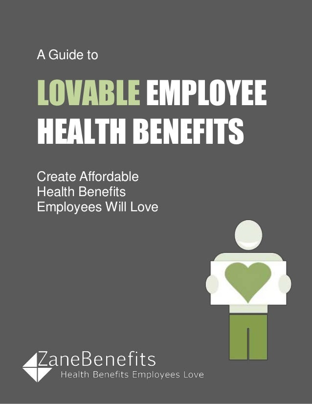 A Guide to LOVABLE EMPLOYEE HEALTH BENEFITS Create Affordable Health Benefits Employees Will Love