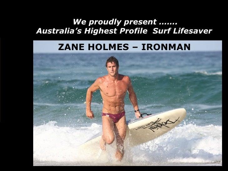 We proudly present ……. Australia's Highest Profile  Surf Lifesaver   ZANE HOLMES – IRONMAN