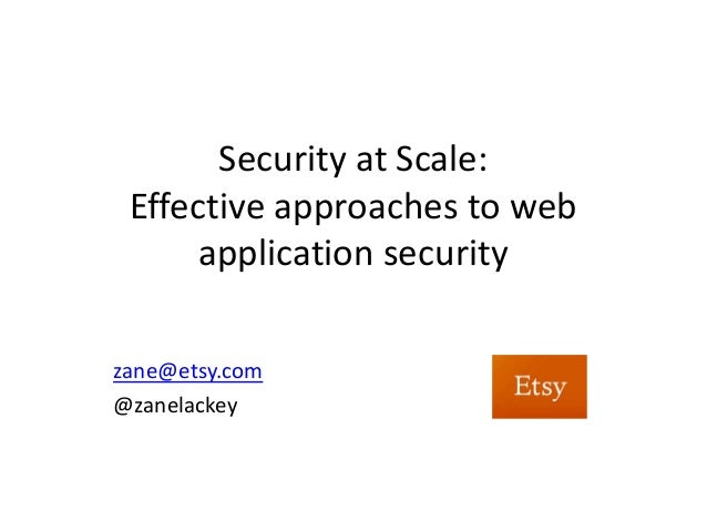 Security at Scale: Effective approaches to web      application securityzane@etsy.com@zanelackey