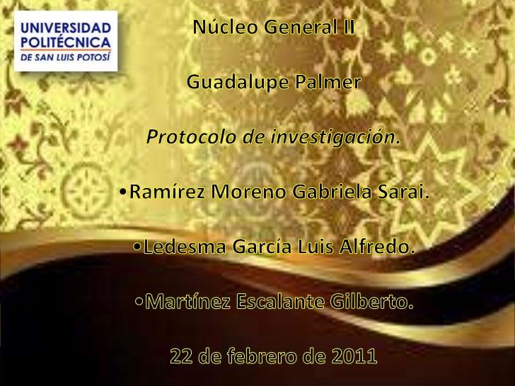 Núcleo General II<br />Guadalupe Palmer<br />Protocolo de investigación. <br /><ul><li>Ramírez Moreno Gabriela Sarai.