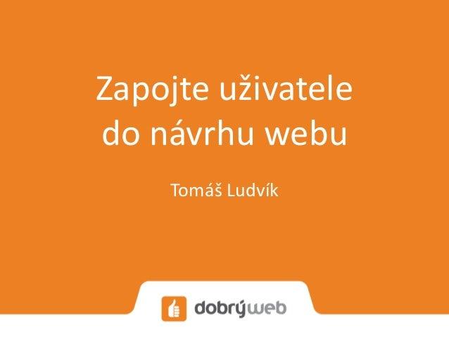 Zapojte uživatele do návrhu webu Tomáš Ludvík