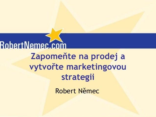 Zapomeňte na prodej a vytvořte marketingovou strategii   stanford 26. 10. 2006 - finální - robert nemec-com