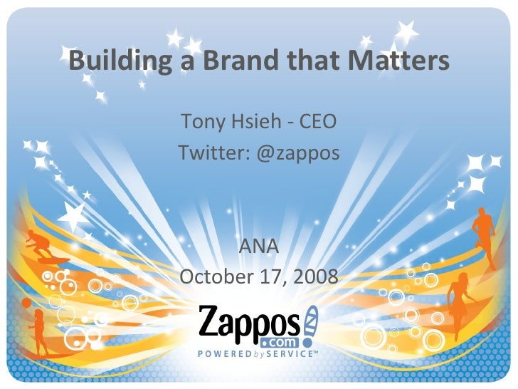 Building a Brand that Matters Tony Hsieh - CEO Twitter: @zappos ANA October 17, 2008