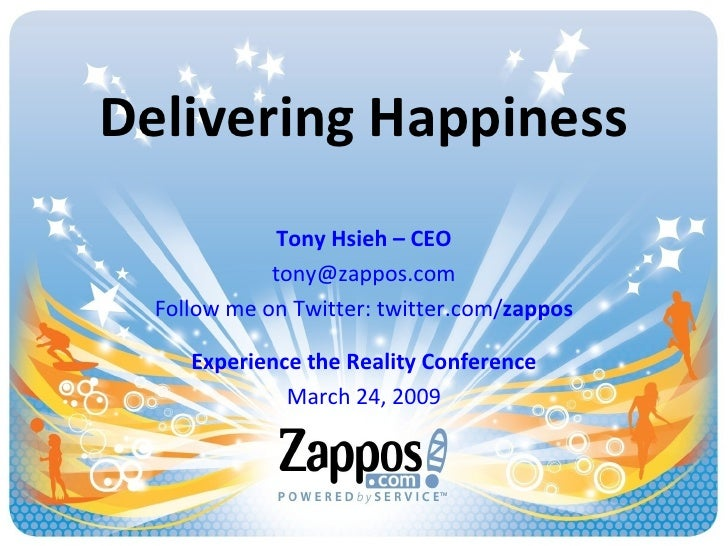 Delivering Happiness Tony Hsieh – CEO [email_address] Follow me on Twitter: twitter.com/ zappos Experience the Reality Con...