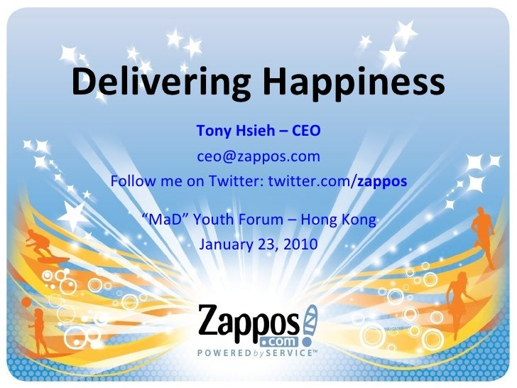 "Delivering Happiness Tony Hsieh – CEO [email_address] Follow me on Twitter: twitter.com/ zappos "" MaD"" Youth Forum – Hong ..."