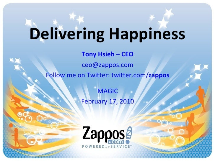 Delivering Happiness Tony Hsieh – CEO [email_address] Follow me on Twitter: twitter.com/ zappos MAGIC February 17, 2010