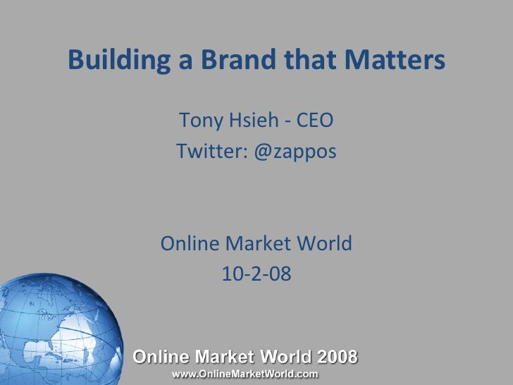 Building a Brand that Matters Tony Hsieh - CEO Twitter: @zappos Online Market World 10-2-08