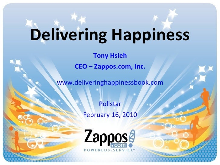 Delivering Happiness Tony Hsieh CEO – Zappos.com, Inc. www.deliveringhappinessbook.com Pollstar February 16, 2010