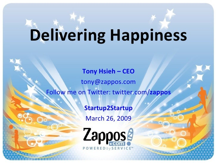 Delivering Happiness Tony Hsieh – CEO [email_address] Follow me on Twitter: twitter.com/ zappos Startup2Startup March 26, ...
