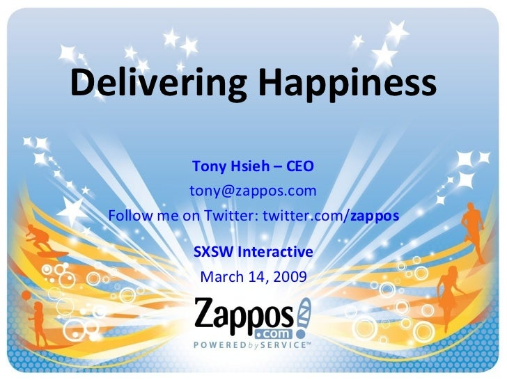 Delivering Happiness Tony Hsieh – CEO [email_address] Follow me on Twitter: twitter.com/ zappos SXSW Interactive March 14,...