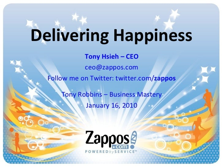 Delivering Happiness Tony Hsieh – CEO [email_address] Follow me on Twitter: twitter.com/ zappos Tony Robbins – Business Ma...
