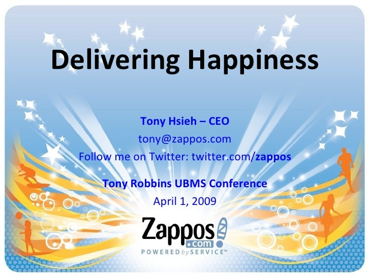 Delivering Happiness Tony Hsieh – CEO [email_address] Follow me on Twitter: twitter.com/ zappos Tony Robbins UBMS Conferen...