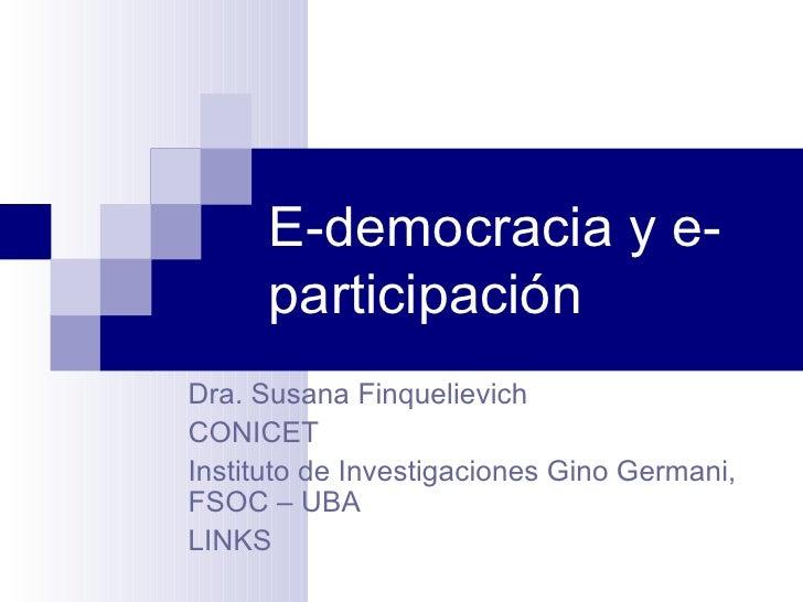 E-democracia y e- participación Dra. Susana Finquelievich CONICET Instituto de Investigaciones Gino Germani, FSOC – UBA LI...