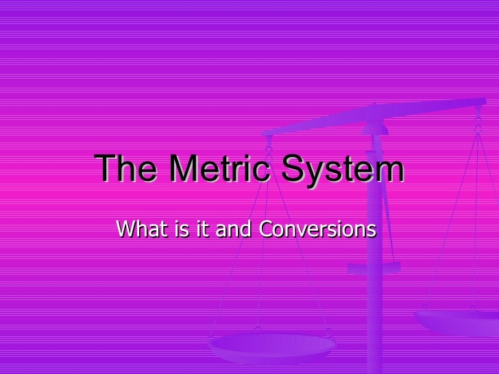 The Metric System What is it and Conversions