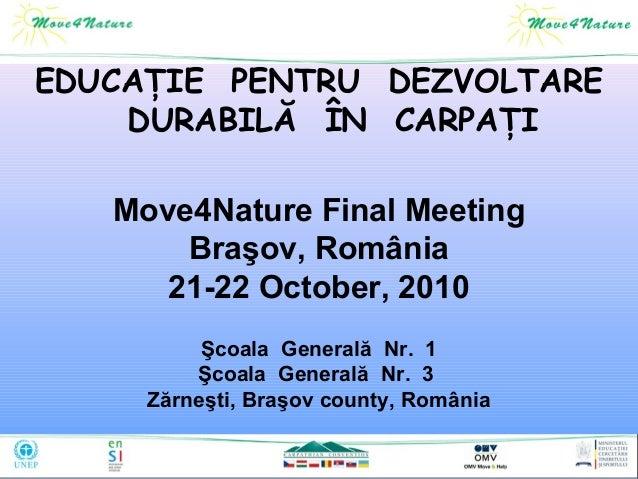 EDUCAŢIE PENTRU DEZVOLTARE DURABILĂ ÎN CARPAŢI Move4Nature Final Meeting Braşov, România 21-22 October, 2010 Şcoala Genera...