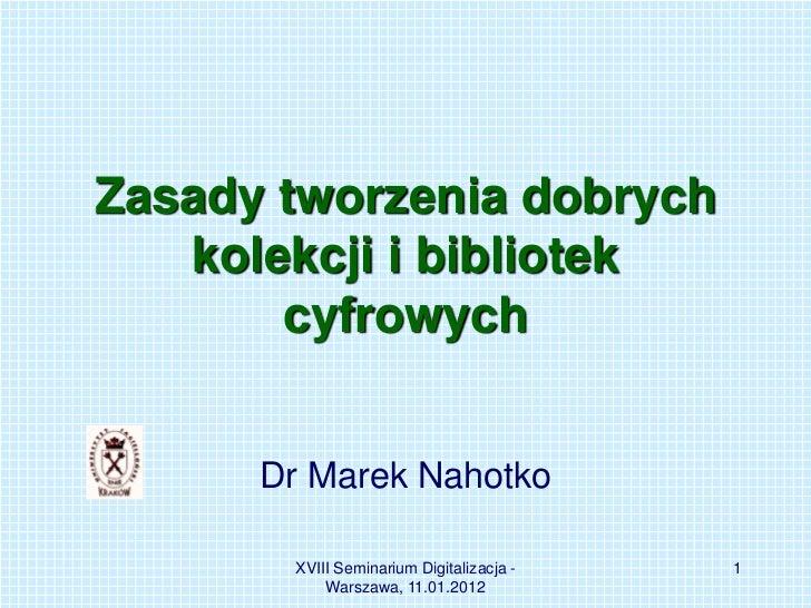 Zasady tworzenia dobrych   kolekcji i bibliotek       cyfrowych      Dr Marek Nahotko       XVIII Seminarium Digitalizacja...