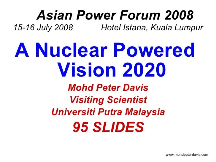 Asian Power Forum 2008 15-16 July 2008  Hotel Istana, Kuala Lumpur <ul><li>A Nuclear Powered  Vision 2020 </li></ul><ul><l...