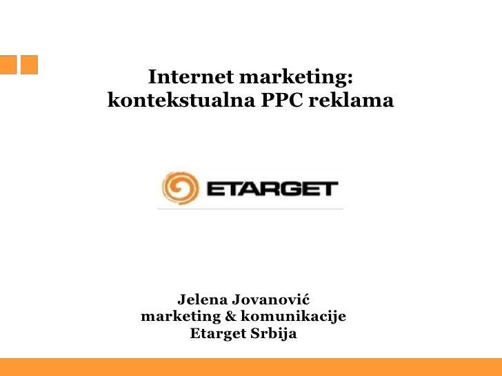 Internet marketing:<br />kontekstualna PPC reklama <br />Jelena Jovanović<br />marketing & komunikacije<br />Etarget Srb...
