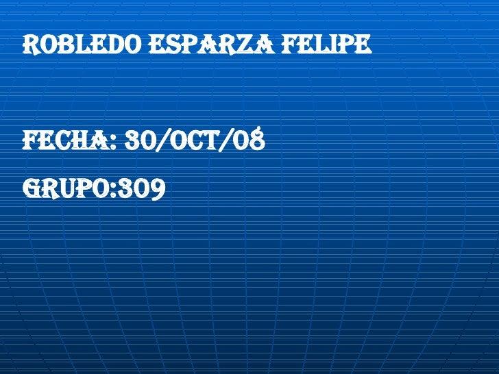 Robledo esparza Felipe FECHA: 30/OCT/08 GRUPO:309