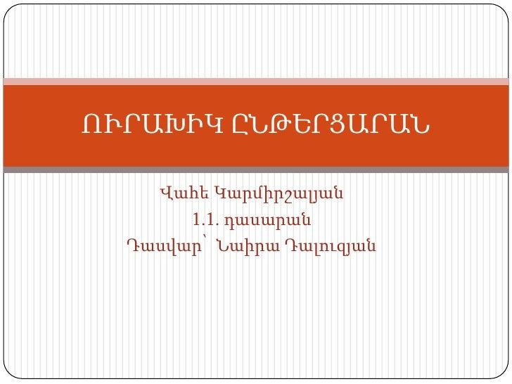 ՈՒՐԱԽԻԿ ԸՆԹԵՐՑԱՐԱՆ    Վահե Կարմիրշալյան       1.1. դասարան  Դասվար՝ Նաիրա Դալուզյան