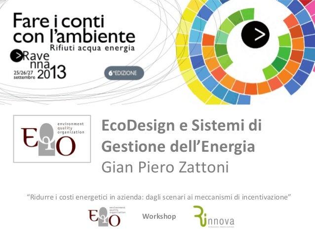 """EcoDesign e Sistemi di Gestione dell'Energia Gian Piero Zattoni """"Ridurre i costi energetici in azienda: dagli scenari ai m..."""