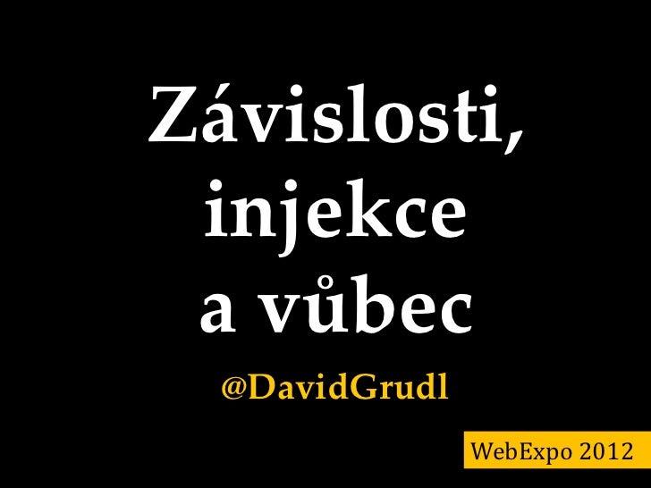 Závislosti, injekce a vůbec  @DavidGrudl                WebExpo 2012