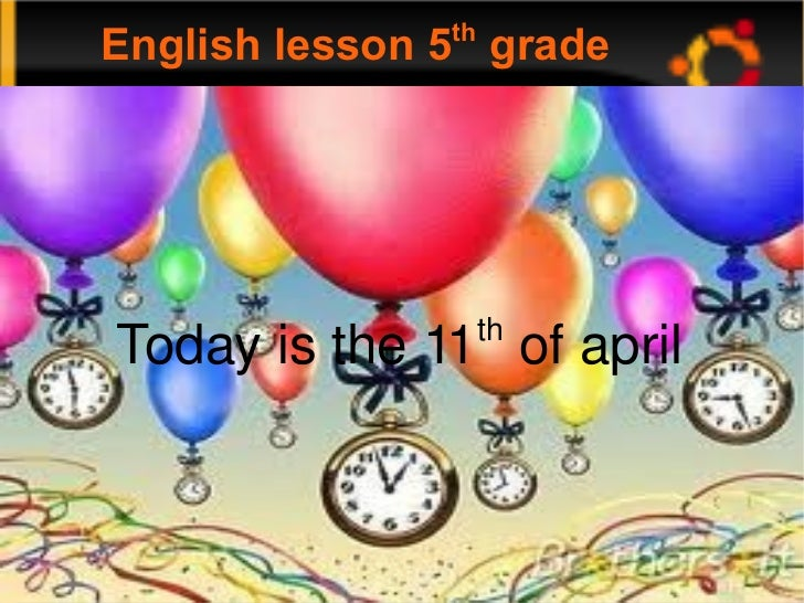English lesson 5 th  grade Today is the 11 th  of april Today is the 11 th  of april