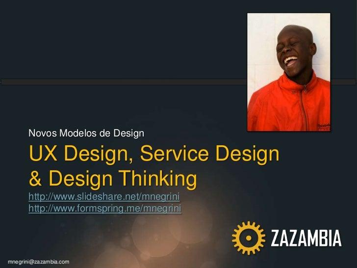 UX Design, Service Design& Design Thinkinghttp://www.slideshare.net/mnegrinihttp://www.formspring.me/mnegrini<br />Novos M...