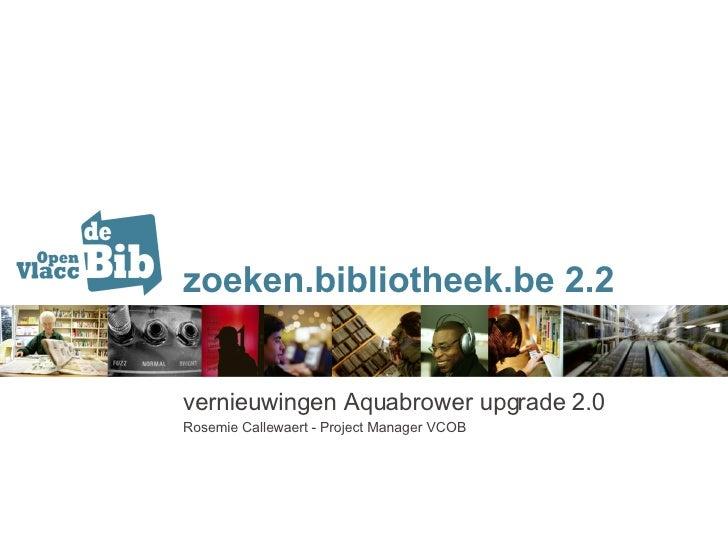 zoeken.bibliotheek.be 2.2 vernieuwingen Aquabrower upgrade 2.0 Rosemie Callewaert - Project Manager VCOB
