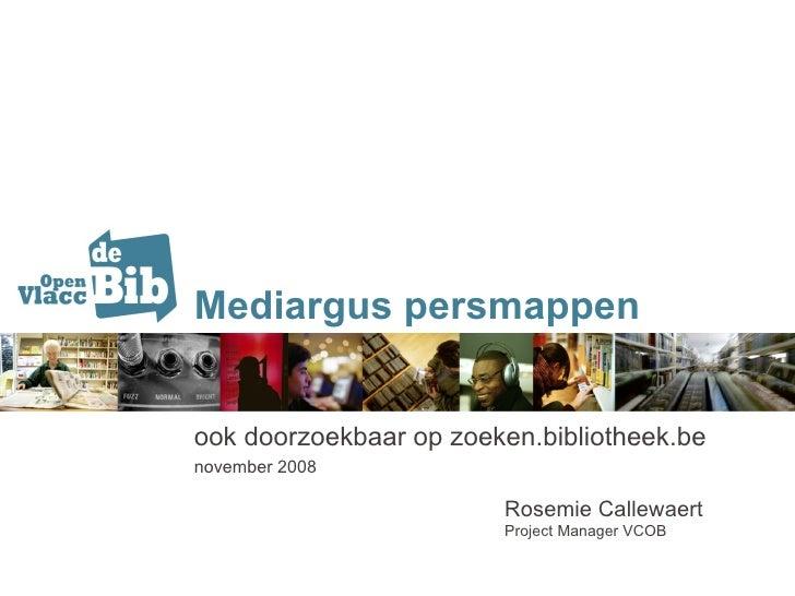 Mediargus persmappen ook doorzoekbaar op zoeken.bibliotheek.be november 2008  Rosemie Callewaert Project Manager VCOB