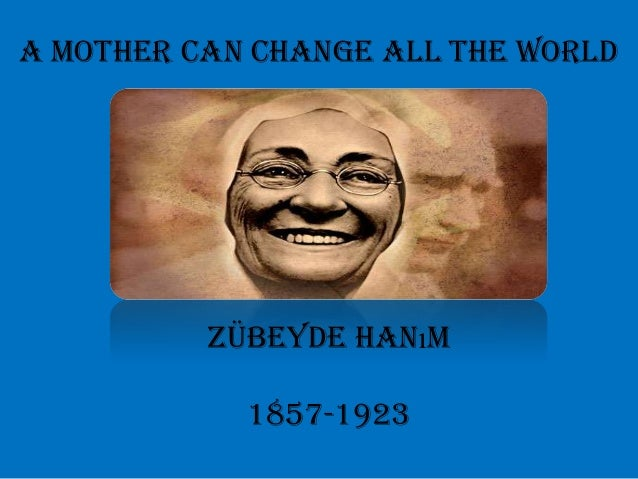 A mother can change all the world          Zübeyde Hanım            1857-1923