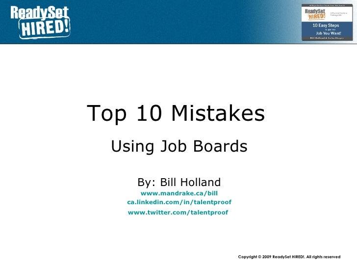 Top 10 Mistakes   Using Job Boards By: Bill Holland www.mandrake.ca /bill ca.linkedin.com/in/talentproof www.twitter.com/t...