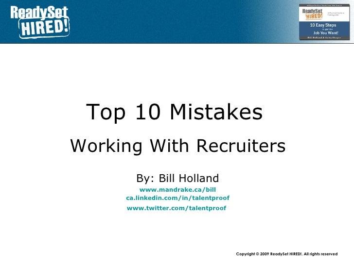 Top 10 Mistakes   Working With Recruiters By: Bill Holland www.mandrake.ca /bill ca.linkedin.com/in/talentproof www.twitte...