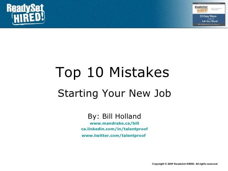 Top 10 Mistakes   Starting Your New Job By: Bill Holland www.mandrake.ca /bill ca.linkedin.com/in/talentproof www.twitter....