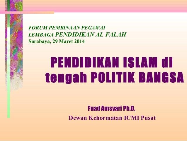 FORUM PEMBINAAN PEGAWAI LEMBAGA PENDIDIKAN AL FALAH Surabaya, 29 Maret 2014 PENDIDIKAN ISLAM di tengah POLITIK BANGSA Fuad...