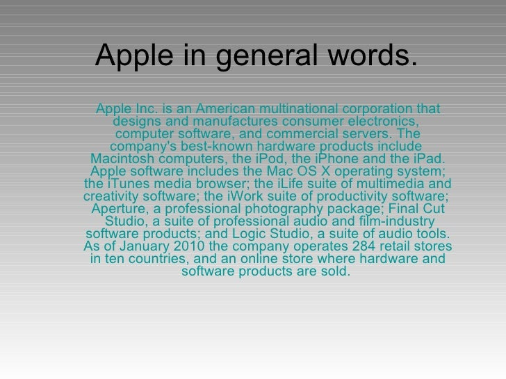 Apple in general words. Apple Inc. is an American  multinational corporation  that designs and manufactures  consumer elec...