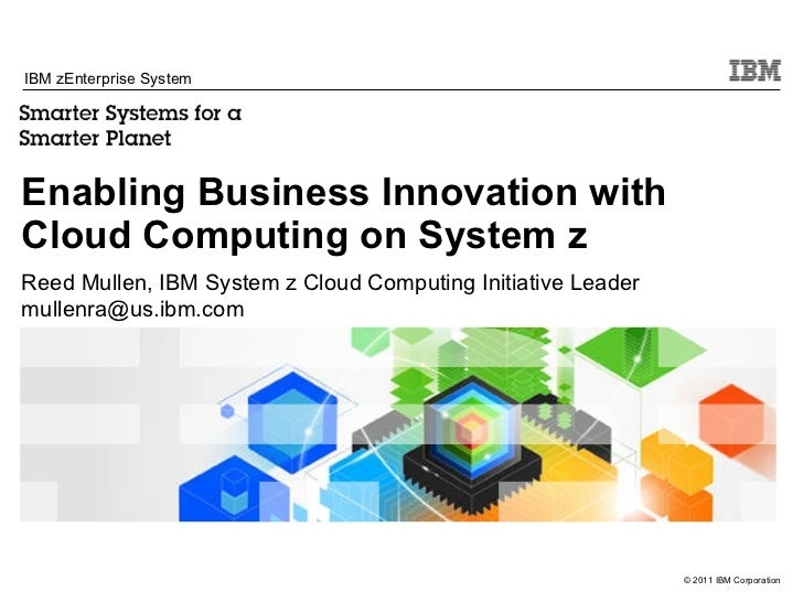 Enabling Business Innovation with  Cloud Computing on System z IBM zEnterprise System Reed Mullen, IBM System z Cloud Comp...