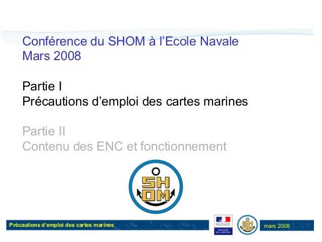 Précautions d'emploi des cartes marines mars 2008 Conférence du SHOM à l'Ecole Navale Mars 2008 Partie I Précautions d'emp...