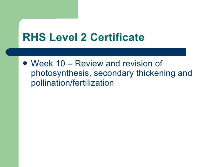 RHS Level 2 Certificate <ul><li>Week 10 – Review and revision of photosynthesis, secondary thickening and pollination/fert...