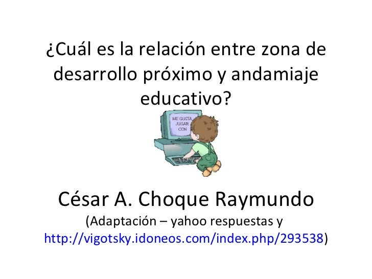 ¿Cuál es la relación entre zona de desarrollo próximo y andamiaje educativo? César A. Choque Raymundo  (Adaptación – yahoo...