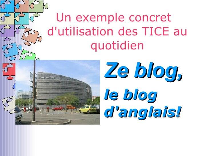 Un exemple concret d'utilisation des TICE au quotidien <ul><li>Ze blog, </li></ul>le blog d'anglais!