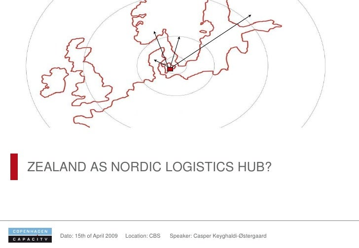 ZEALAND AS NORDIC LOGISTICS HUB?         Dato: 15th of April 2009   Location: CBS   Speaker: Casper Keyghaldi-Østergaard