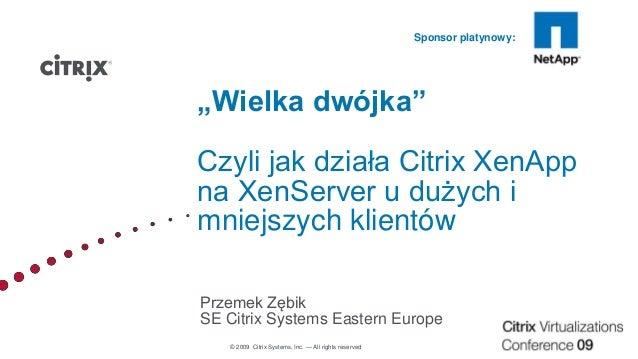"""© 2009 Citrix Systems, Inc. — All rights reserved Sponsor platynowy: """"Wielka dwójka"""" Czyli jak działa Citrix XenApp na Xen..."""