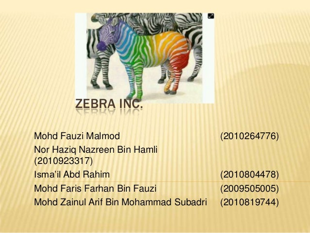 ZEBRA INC.Mohd Fauzi Malmod                       (2010264776)Nor Haziq Nazreen Bin Hamli(2010923317)Isma'il Abd Rahim    ...